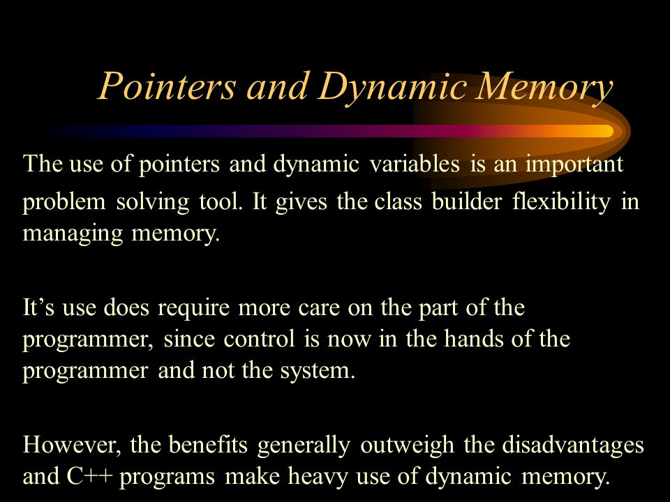 Pointers and Dynamic Memory The use of pointers and dynamic variables is an important problem solving tool.