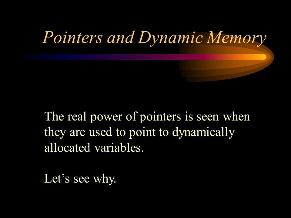 Pointers and Dynamic Memory The real power of pointers is seen when they are used to point to dynamically allocated variables.