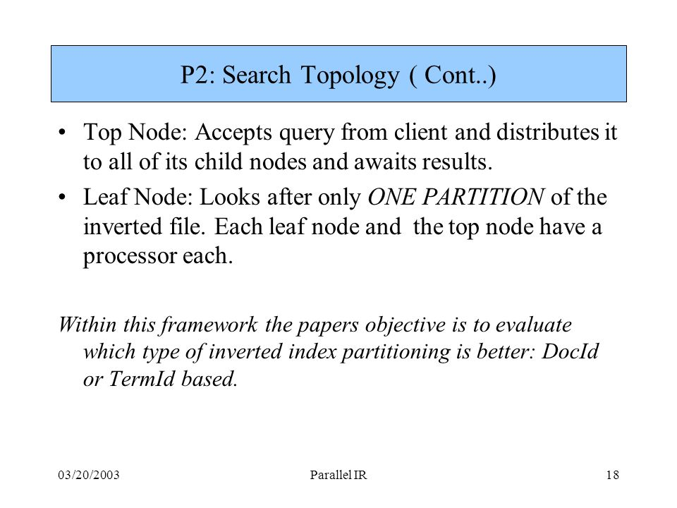 03/20/2003Parallel IR18 P2: Search Topology ( Cont..) Top Node: Accepts query from client and distributes it to all of its child nodes and awaits results.