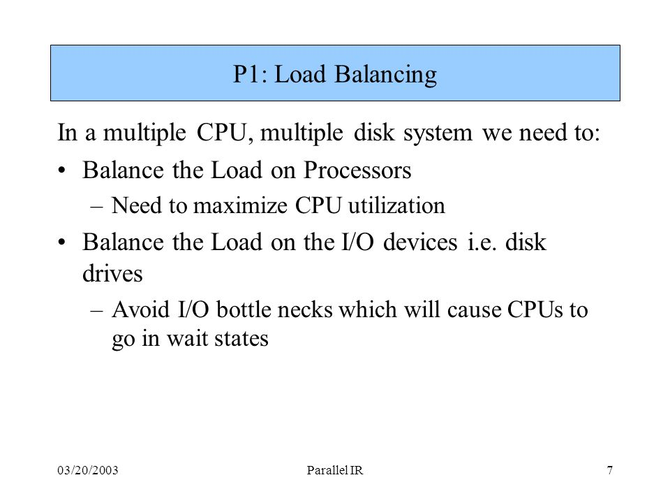 03/20/2003Parallel IR7 P1: Load Balancing In a multiple CPU, multiple disk system we need to: Balance the Load on Processors –Need to maximize CPU utilization Balance the Load on the I/O devices i.e.