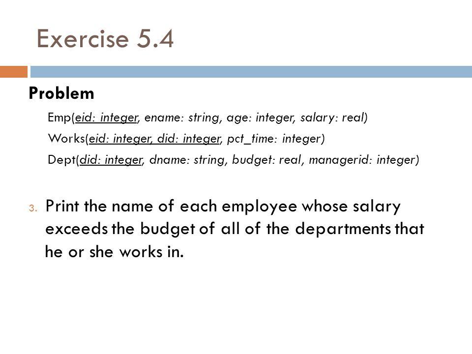 Exercise 5.4 Problem Emp(eid: integer, ename: string, age: integer, salary: real) Works(eid: integer, did: integer, pct_time: integer) Dept(did: integer, dname: string, budget: real, managerid: integer) 3.