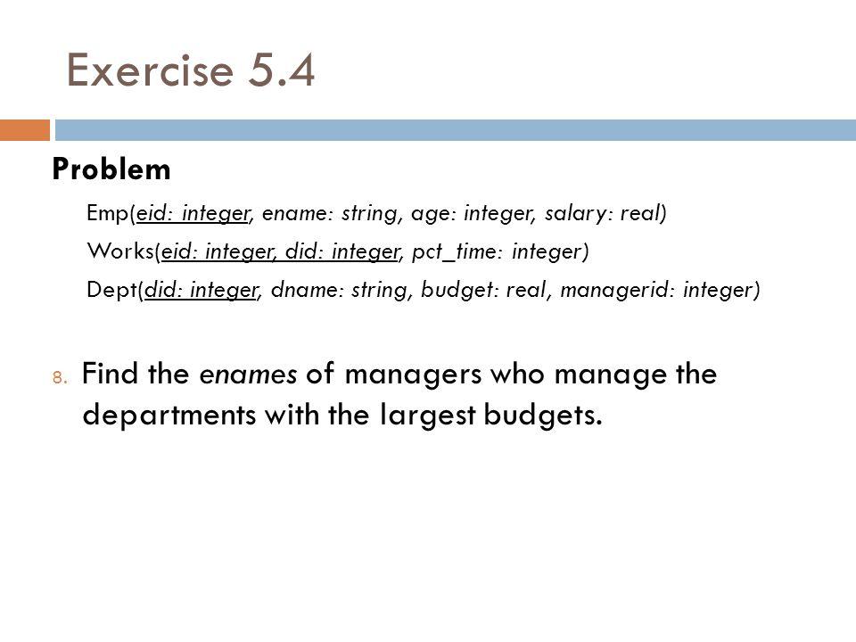 Exercise 5.4 Problem Emp(eid: integer, ename: string, age: integer, salary: real) Works(eid: integer, did: integer, pct_time: integer) Dept(did: integer, dname: string, budget: real, managerid: integer) 8.