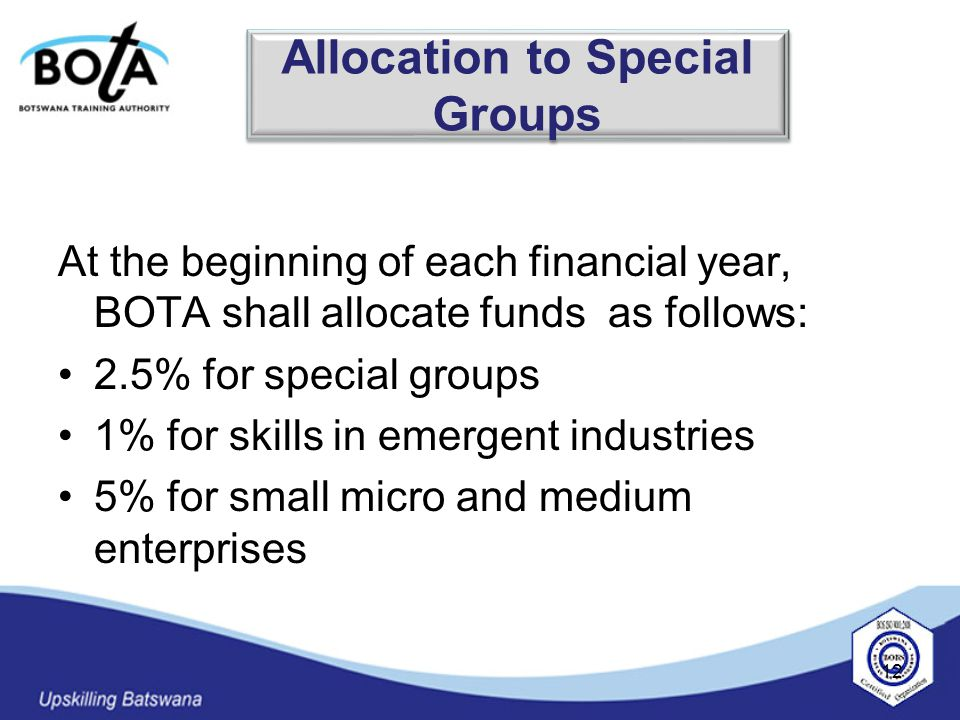 At the beginning of each financial year, BOTA shall allocate funds as follows: 2.5% for special groups 1% for skills in emergent industries 5% for small micro and medium enterprises 12 Allocation to Special Groups