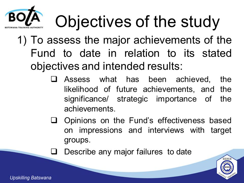 Objectives of the study 1)To assess the major achievements of the Fund to date in relation to its stated objectives and intended results:  Assess what has been achieved, the likelihood of future achievements, and the significance/ strategic importance of the achievements.