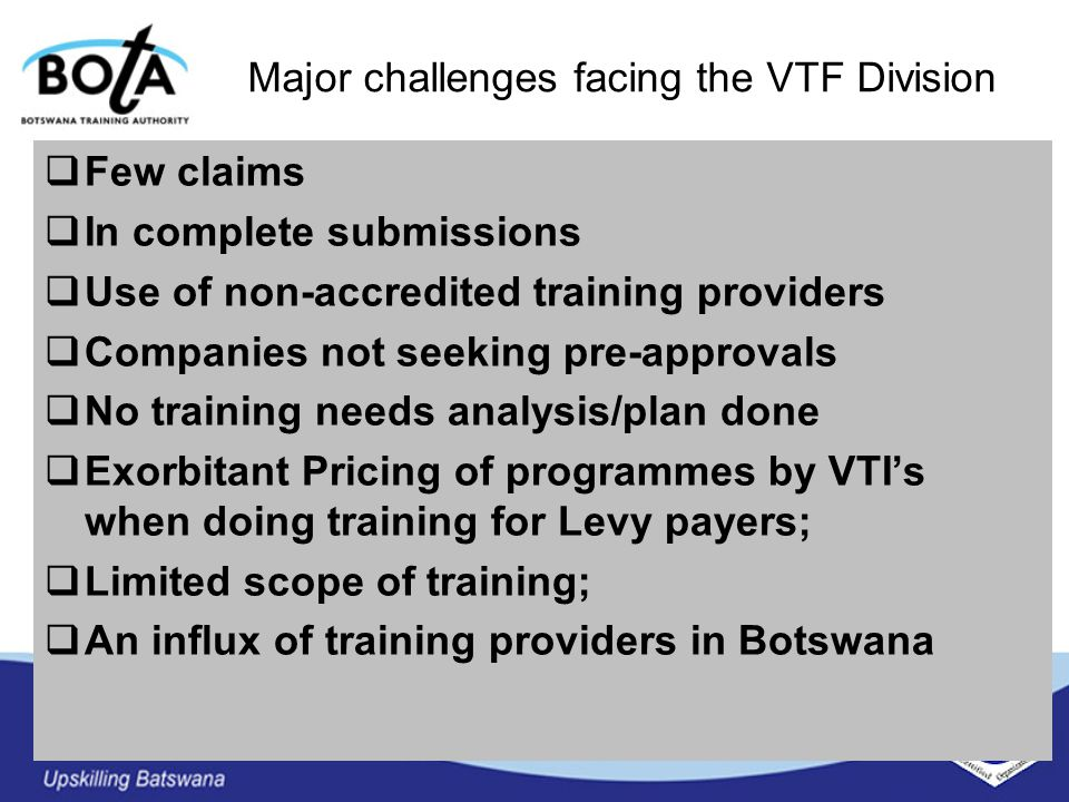 Major challenges facing the VTF Division  Few claims  In complete submissions  Use of non-accredited training providers  Companies not seeking pre-approvals  No training needs analysis/plan done  Exorbitant Pricing of programmes by VTI's when doing training for Levy payers;  Limited scope of training;  An influx of training providers in Botswana