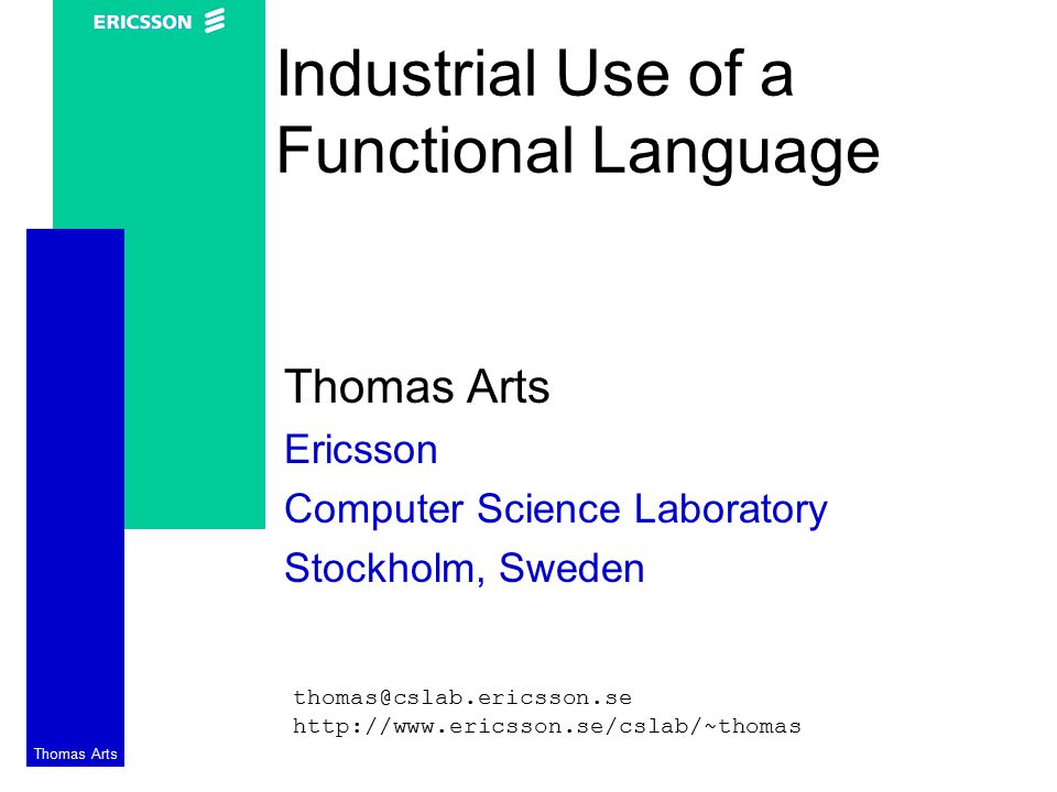 Thomas Arts Industrial Use of a Functional Language Thomas Arts Ericsson Computer Science Laboratory Stockholm, Sweden thomas@cslab.ericsson.se http://www.ericsson.se/cslab/~thomas