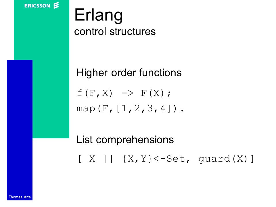 Thomas Arts Erlang control structures Higher order functions f(F,X) -> F(X); map(F,[1,2,3,4]).