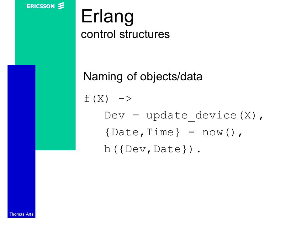 Thomas Arts Erlang control structures Naming of objects/data f(X) -> Dev = update_device(X), {Date,Time} = now(), h({Dev,Date}).