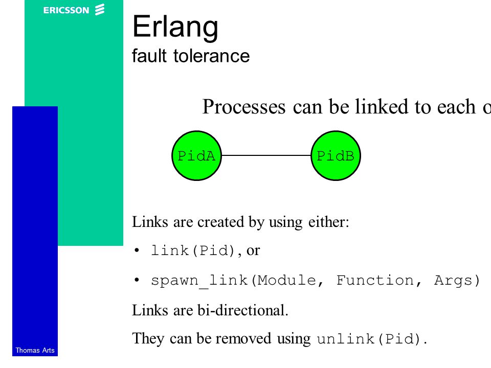 Thomas Arts Erlang fault tolerance Processes can be linked to each other: PidAPidB Links are created by using either: link(Pid), or spawn_link(Module, Function, Args) Links are bi-directional.