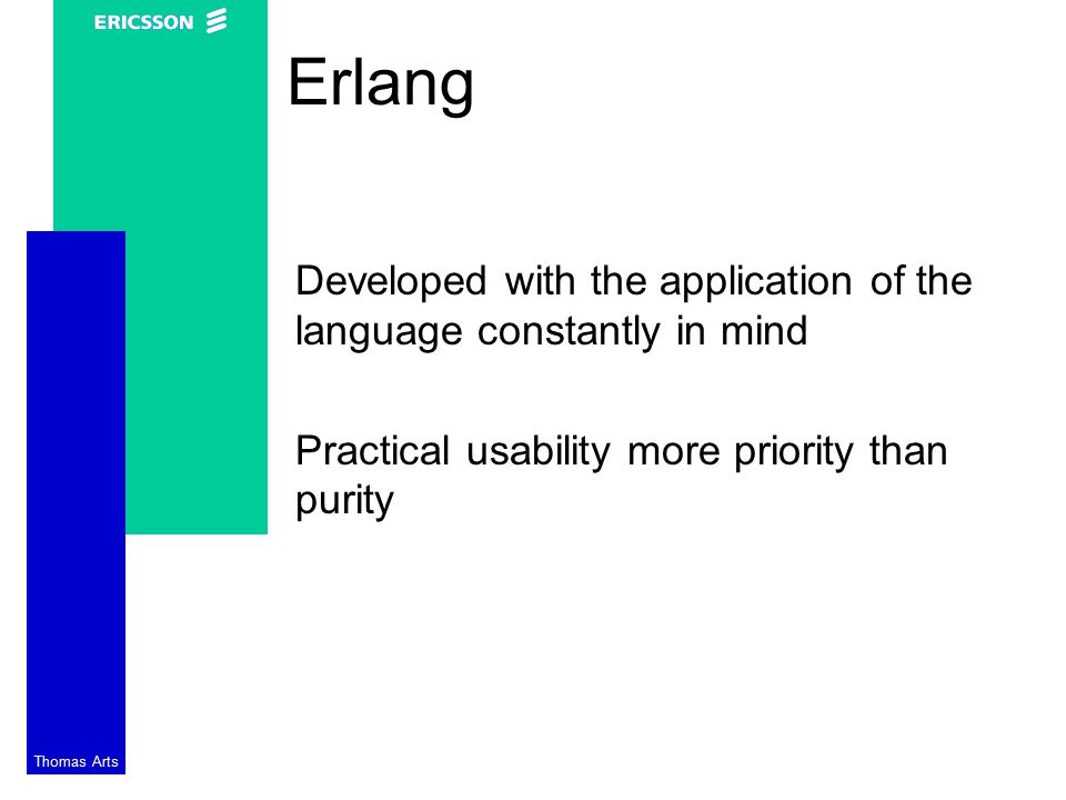 Thomas Arts Erlang Developed with the application of the language constantly in mind Practical usability more priority than purity