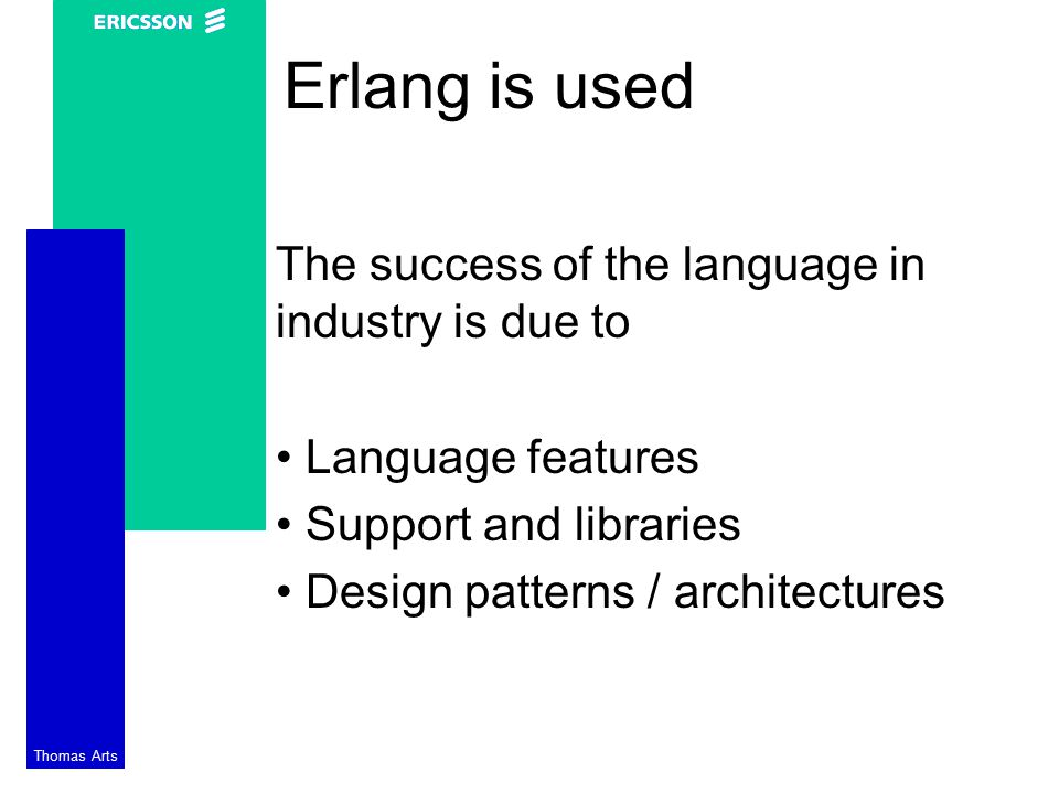 Thomas Arts Erlang is used The success of the language in industry is due to Language features Support and libraries Design patterns / architectures