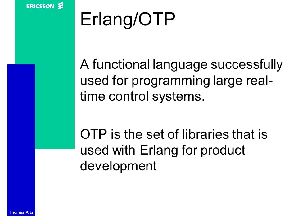Thomas Arts Erlang/OTP A functional language successfully used for programming large real- time control systems.