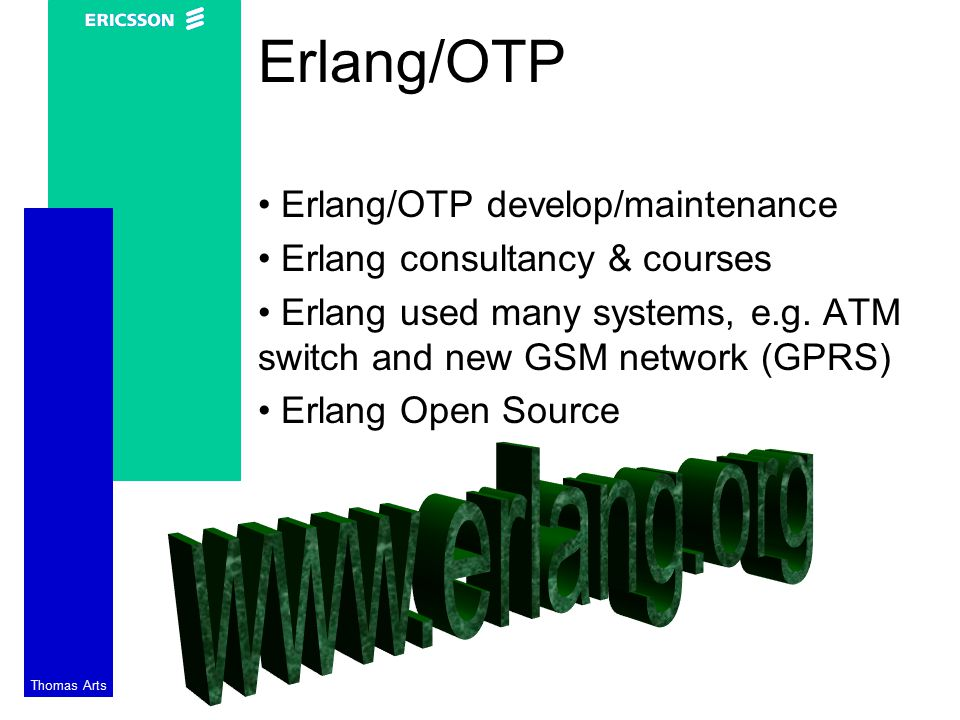 Thomas Arts Erlang/OTP Erlang/OTP develop/maintenance Erlang consultancy & courses Erlang used many systems, e.g.