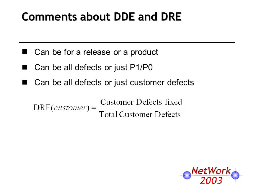 Comments about DDE and DRE Can be for a release or a product Can be all defects or just P1/P0 Can be all defects or just customer defects