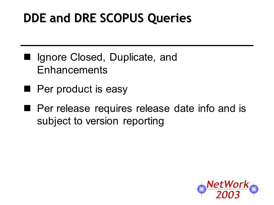 DDE and DRE SCOPUS Queries Ignore Closed, Duplicate, and Enhancements Per product is easy Per release requires release date info and is subject to ver