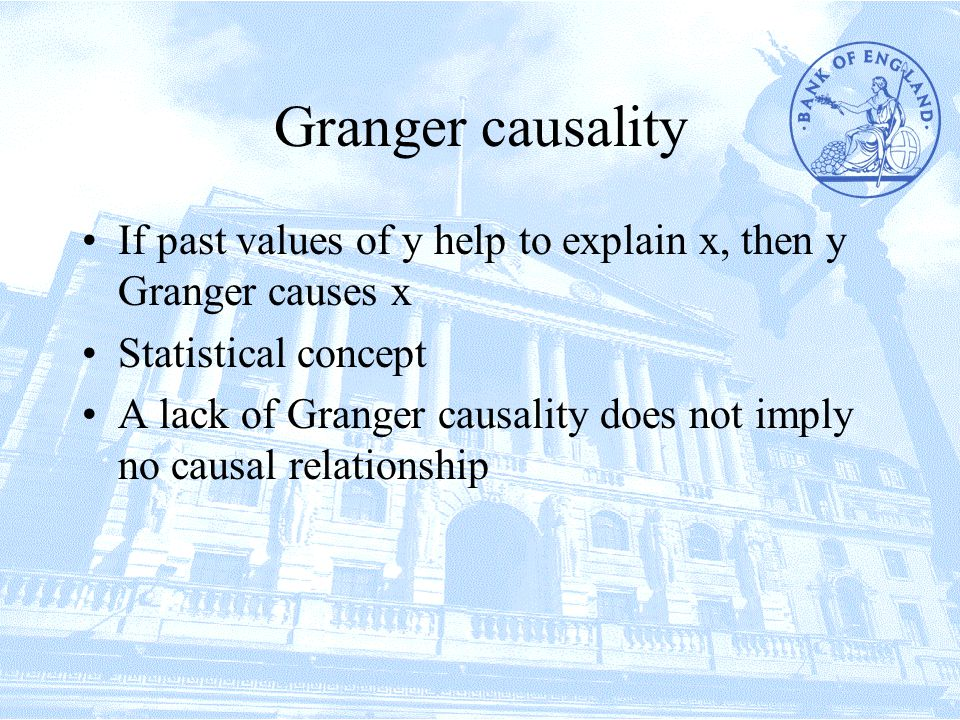 Granger causality If past values of y help to explain x, then y Granger causes x Statistical concept A lack of Granger causality does not imply no causal relationship