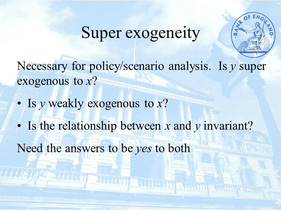 Super exogeneity Necessary for policy/scenario analysis.