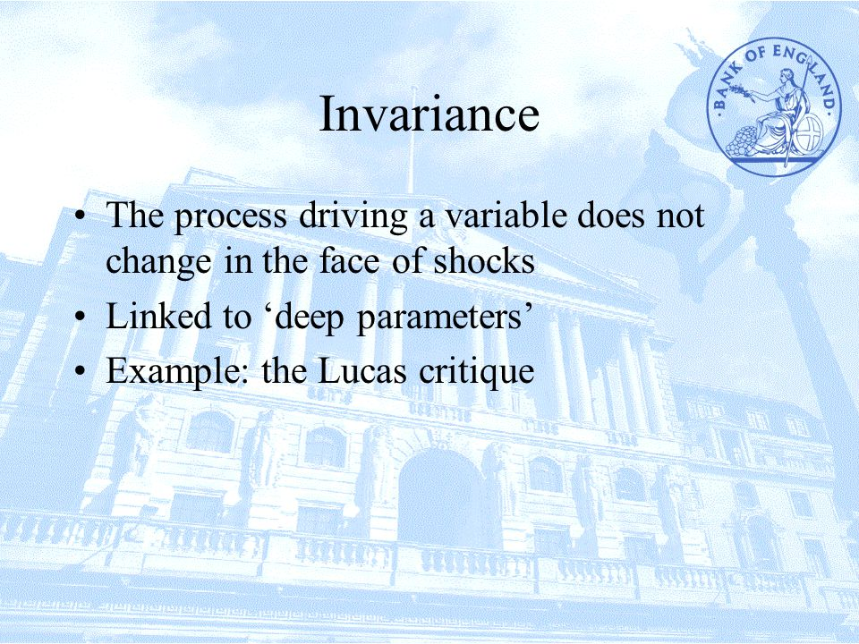 Invariance The process driving a variable does not change in the face of shocks Linked to 'deep parameters' Example: the Lucas critique