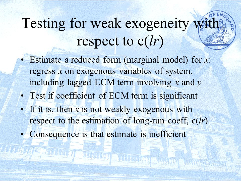Testing for weak exogeneity with respect to c(lr) Estimate a reduced form (marginal model) for x: regress x on exogenous variables of system, including lagged ECM term involving x and y Test if coefficient of ECM term is significant If it is, then x is not weakly exogenous with respect to the estimation of long-run coeff, c(lr) Consequence is that estimate is inefficient