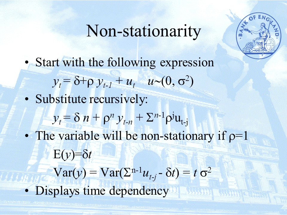 Non-stationarity Start with the following expression y t =  +  y t-1 + u t u ,  2  Substitute recursively: y t =  n +  n y t-n +  n-1  j u t-j The variable will be non-stationary if  =  E(y)=  t Var(y) = Var(  n-1 u t-j -  t) = t  2 Displays time dependency