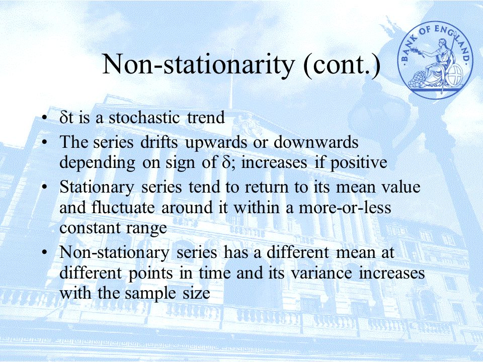 Non-stationarity (cont.)  t is a stochastic trend The series drifts upwards or downwards depending on sign of  ; increases if positive Stationary series tend to return to its mean value and fluctuate around it within a more-or-less constant range Non-stationary series has a different mean at different points in time and its variance increases with the sample size