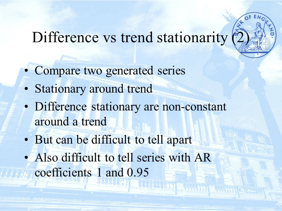 Difference vs trend stationarity (2) Compare two generated series Stationary around trend Difference stationary are non-constant around a trend But can be difficult to tell apart Also difficult to tell series with AR coefficients 1 and 0.95