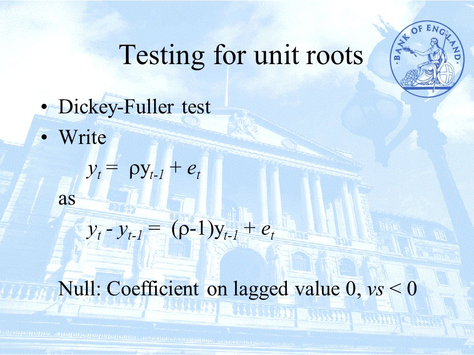 Testing for unit roots Dickey-Fuller test Write y t =  y t-1 + e t as y t - y t-1 = (  -1)y t-1 + e t Null: Coefficient on lagged value 0, vs < 0