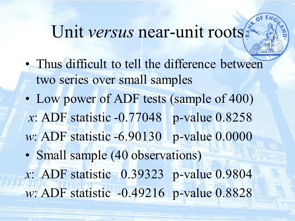 Unit versus near-unit roots Thus difficult to tell the difference between two series over small samples Low power of ADF tests (sample of 400) x: ADF statistic -0.77048p-value 0.8258 w: ADF statistic -6.90130 p-value 0.0000 Small sample (40 observations) x: ADF statistic 0.39323p-value 0.9804 w: ADF statistic -0.49216p-value 0.8828