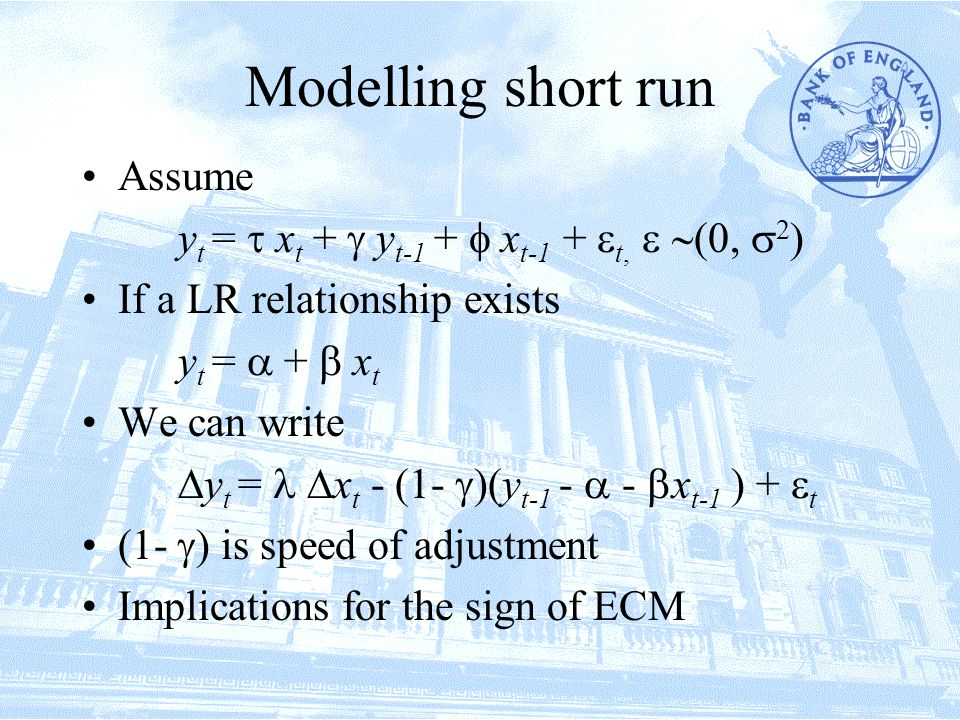 Modelling short run Assume y t =  x t +  y t-1 +  x t-1 +  t,  ,  2  If a LR relationship exists y t =  +  x t We can write  y t =  x t - (1-  )(y t-1 -  -  x t-1 ) +  t (1-  ) is speed of adjustment Implications for the sign of ECM