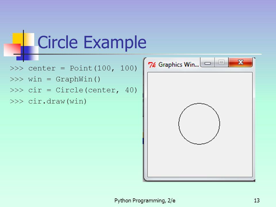 Python Programming, 2/e13 Circle Example >>> center = Point(100, 100) >>> win = GraphWin() >>> cir = Circle(center, 40) >>> cir.draw(win)