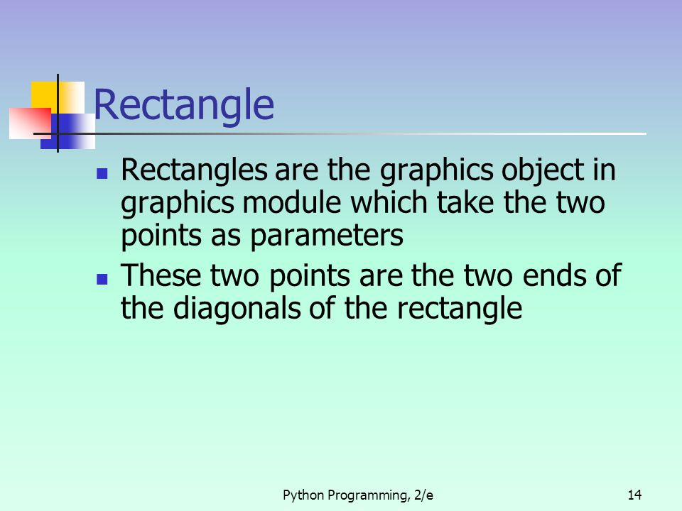 Python Programming, 2/e14 Rectangle Rectangles are the graphics object in graphics module which take the two points as parameters These two points are the two ends of the diagonals of the rectangle