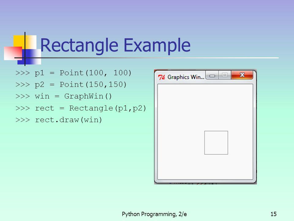 Python Programming, 2/e15 Rectangle Example >>> p1 = Point(100, 100) >>> p2 = Point(150,150) >>> win = GraphWin() >>> rect = Rectangle(p1,p2) >>> rect