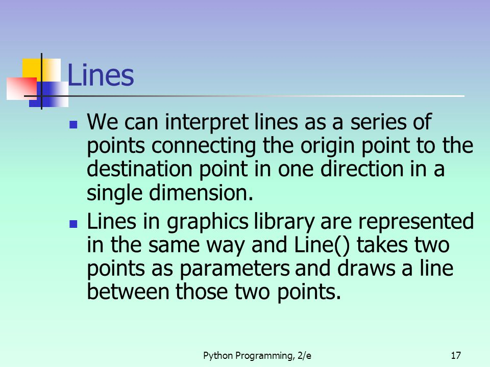 Python Programming, 2/e17 Lines We can interpret lines as a series of points connecting the origin point to the destination point in one direction in