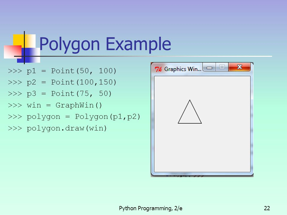 Python Programming, 2/e22 Polygon Example >>> p1 = Point(50, 100) >>> p2 = Point(100,150) >>> p3 = Point(75, 50) >>> win = GraphWin() >>> polygon = Po