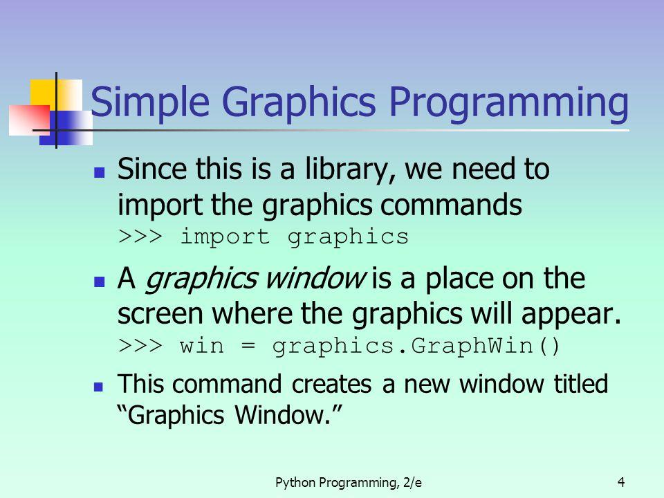 Python Programming, 2/e15 Rectangle Example >>> p1 = Point(100, 100) >>> p2 = Point(150,150) >>> win = GraphWin() >>> rect = Rectangle(p1,p2) >>> rect.draw(win)