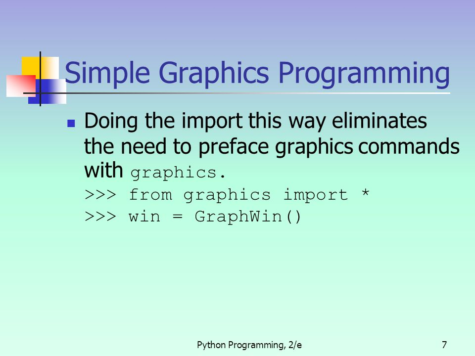 Python Programming, 2/e7 Simple Graphics Programming Doing the import this way eliminates the need to preface graphics commands with graphics. >>> fro