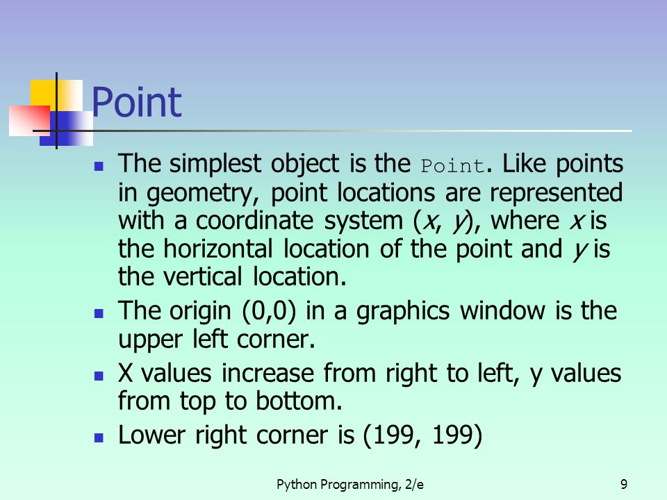 Python Programming, 2/e10 Point Example >>> p = Point(50, 60) >>> p.getX() 50 >>> p.getY() 60 >>> win = GraphWin() >>> p.draw(win) >>> p2 = Point(140, 100) >>> p2.draw(win)