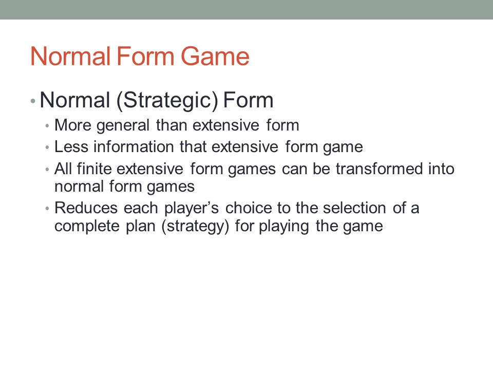 Elements of Normal Form Players Strategies for each players Strategy: complete plan of action for entire game that includes assignment of one move to each of i's information sets n-dimensional array of players' pure strategies Players' payoffs given all players' strategies