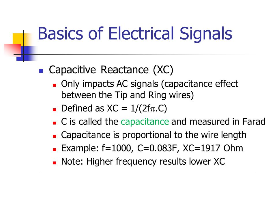 Basics of Electrical Signals Capacitive Reactance (XC) Only impacts AC signals (capacitance effect between the Tip and Ring wires) Defined as XC = 1/(2f .C) C is called the capacitance and measured in Farad Capacitance is proportional to the wire length Example: f=1000, C=0.083F, XC=1917 Ohm Note: Higher frequency results lower XC
