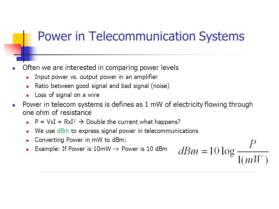 Power in Telecommunication Systems Often we are interested in comparing power levels Input power vs.