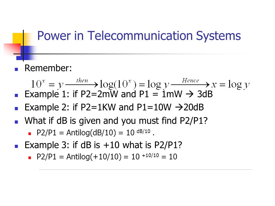 Power in Telecommunication Systems Remember: Example 1: if P2=2mW and P1 = 1mW  3dB Example 2: if P2=1KW and P1=10W  20dB What if dB is given and you must find P2/P1.