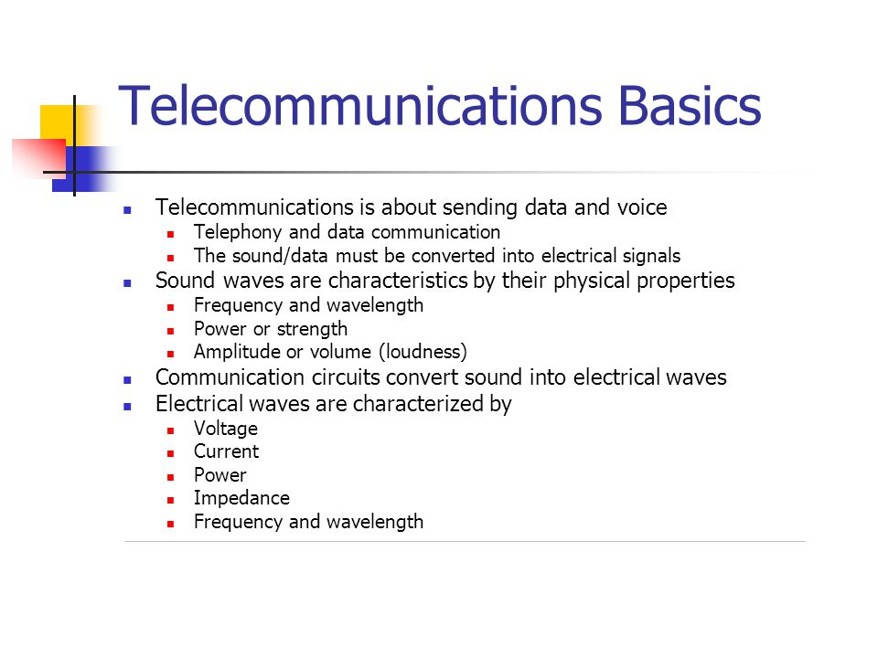 Telecommunications Basics Telecommunications is about sending data and voice Telephony and data communication The sound/data must be converted into electrical signals Sound waves are characteristics by their physical properties Frequency and wavelength Power or strength Amplitude or volume (loudness) Communication circuits convert sound into electrical waves Electrical waves are characterized by Voltage Current Power Impedance Frequency and wavelength