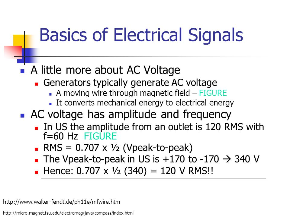 Basics of Electrical Signals A little more about AC Voltage Generators typically generate AC voltage A moving wire through magnetic field – FIGURE It converts mechanical energy to electrical energy AC voltage has amplitude and frequency In US the amplitude from an outlet is 120 RMS with f=60 Hz FIGURE RMS = 0.707 x ½ (Vpeak-to-peak) The Vpeak-to-peak in US is +170 to -170  340 V Hence: 0.707 x ½ (340) = 120 V RMS!.
