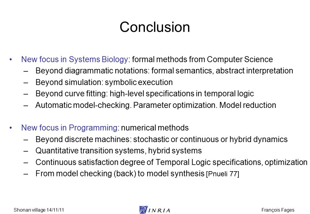 François FagesShonan village 14/11/11 Conclusion New focus in Systems Biology: formal methods from Computer Science –Beyond diagrammatic notations: fo