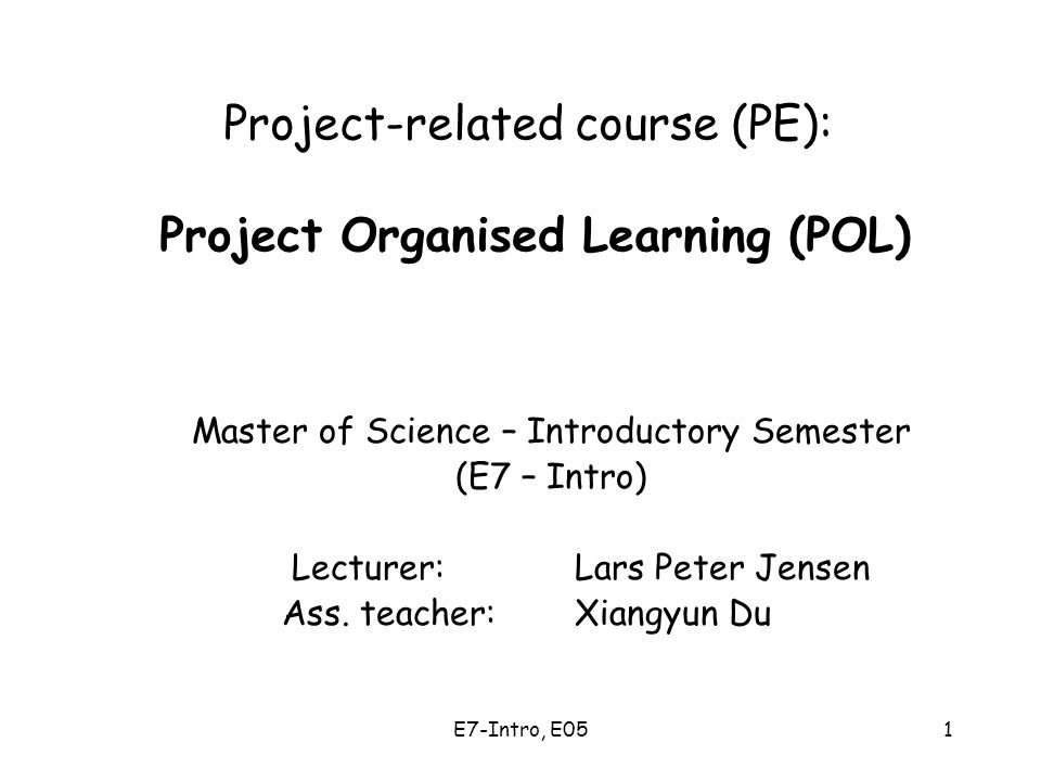 E7-Intro, E051 Project-related course (PE): Project Organised Learning (POL) Master of Science – Introductory Semester (E7 – Intro) Lecturer: Lars Peter Jensen Ass.