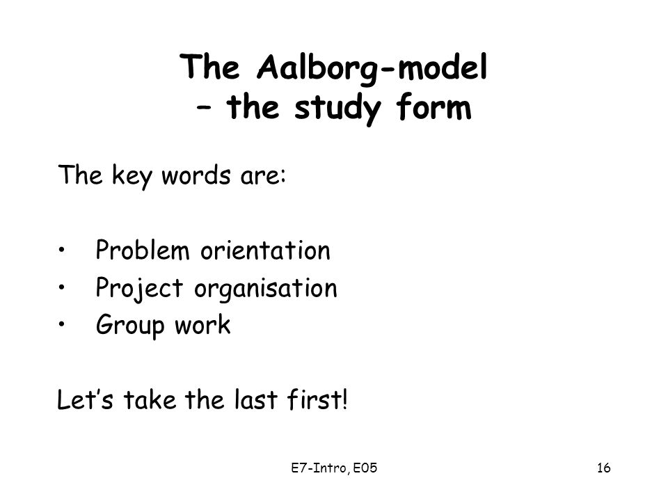 E7-Intro, E0516 The Aalborg-model – the study form The key words are: Problem orientation Project organisation Group work Let's take the last first!