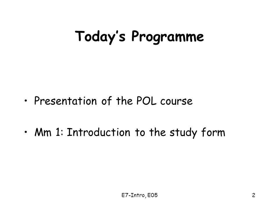 E7-Intro, E052 Today's Programme Presentation of the POL course Mm 1: Introduction to the study form