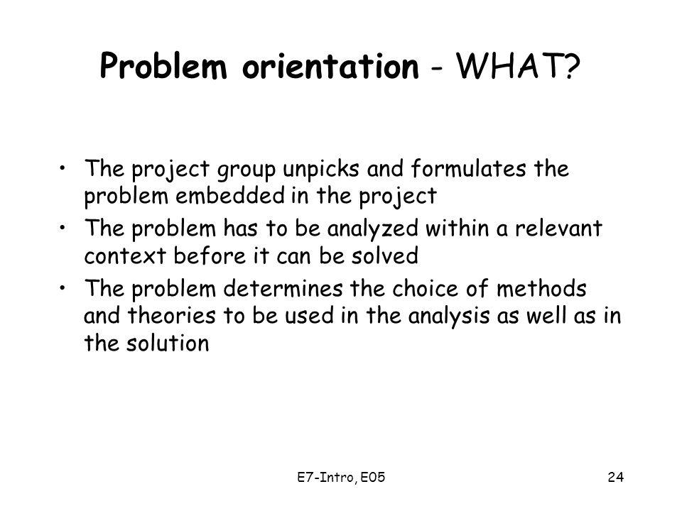 E7-Intro, E0524 Problem orientation - WHAT? The project group unpicks and formulates the problem embedded in the project The problem has to be analyze