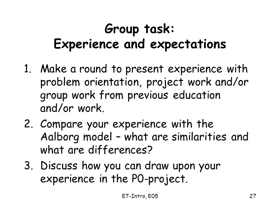 E7-Intro, E0527 Group task: Experience and expectations 1.Make a round to present experience with problem orientation, project work and/or group work from previous education and/or work.