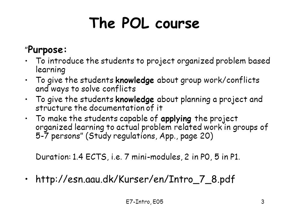 E7-Intro, E053 The POL course Purpose: To introduce the students to project organized problem based learning To give the students knowledge about group work/conflicts and ways to solve conflicts To give the students knowledge about planning a project and structure the documentation of it To make the students capable of applying the project organized learning to actual problem related work in groups of 5-7 persons (Study regulations, App., page 20) Duration: 1.4 ECTS, i.e.